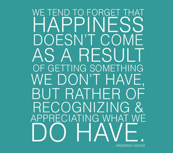 we-tend-to-forget-that-happiness-doesnt-come-as-a-result-of-getting-something-we-dont-have-but-rather-of-recognizing-and-appreciating-what-we-do-have